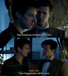 I like this Doctor/Rory moment. The Doctor telling Rory that he appreciates what he is doing. I think there is too much focus on the Doctor/Amy side of it and not enough on the Doctor/Rory side. Think of what they went through to get Amy back. I think the Doctor misses Rory just as much as Amy.