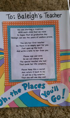 "I had my daughters preschool teachers sign the book ""oh the places you will go"" and I will have each teacher every year sign it and then give it to her on graduation day.  I wrote my own poem to go with it as well! S o cute!!!"