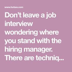 Don't leave a job interview wondering where you stand with the hiring manager. There are techniques you can use to professionally close an interview so the hiring manager will know that you want the job, and, so you'll be able to leave knowing the next steps in the hiring process.