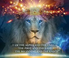 I AM THE ALPHA AND THE OMEGA, THE FIRST AND THE LAST,  THE BEGINNING AND THE END. ~ REVELATION 22:13