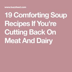 19 Comforting Soup Recipes If You're Cutting Back On Meat And Dairy