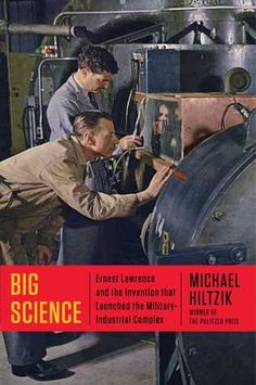 Big+Science: Ernest Lawrence and the Invention that Launched the Military-Industrial Complex by Michael Hiltzik