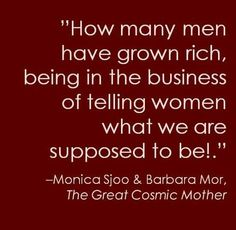 """""""How many men have grown rich, being in the business of telling women what we are supposed to be."""""""