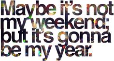 Maybe it's not my weekend; but it's gonna be my year ^_^