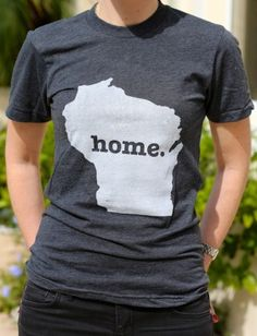 I think EVERYONE who has ever moved away NEEDS one of these!!! Wisconsin Home T Wisconsin Proud ~~ I need one of these <3 missing that state