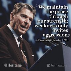 """""""We maintain the peace through our strength; weakness only invites aggression."""" ~ Ronald Reagan, March 23, 1983"""