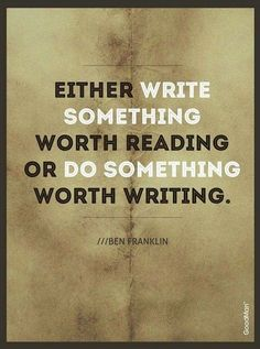 Either write something worth reading or do something worth writing. - Ben Franklin