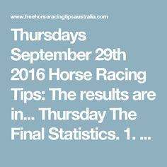 Thursdays September 29th 2016 Horse Racing Tips:  The results are in...  Thursday The FinalStatistics.  1.Top Selection strike rate at 39% out of 23races.  2.Top 2 Selections strike rate at 61% out of 23races.  3.Exacta strike rate at 43% out of 23 races.  +Best Top Selection win dividend: $5.30  +Best tippedExacta dividend: $59.10 ' +Best straightTrifecta dividend: $172.20  +Best straight First 4 dividend: $853.60  +Best Quadrelladividend: $1115.00
