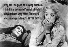 Why am I so good at playing bitches? I think it's because I'm not a bitch. Maybe that's why Miss Crawford always plays ladies. Ha, ha! Love Bette Davis