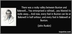 There was a rocky valley between Buxton and Bakewell.... You enterprised a railroad... you blasted its rocks away.... And now, every fool in...