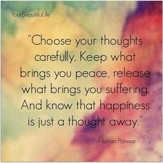 Happiness is just a thought away. Keep what brings you peace.