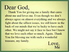 Dear God, Thank You for giving me a family that cares about me and loves me. Even though we don't always agree  on almost everything and we always fight about the silliest issues, we still know in the back of our minds that we're lucky to have each other.We might not say it face to face but I know we love each other so much. Again, thank You for blessing me with such a wonderful treasure, my family.  Love, Me