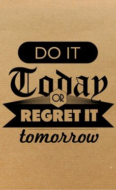 Do it today or regret it tomorrow. This refers to running.....or not running :}