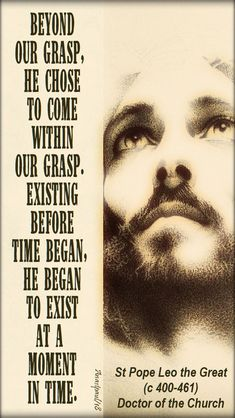 """""""Beyond our grasp,He chose to come within our grasp.Existing before time began,He began to exist at a moment in time.""""St Pope Leo the Great (c 400-461) Doctor of the Church"""