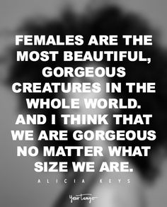 """""""Females are the most beautiful, gorgeous creatures in the whole world. And I think that we are gorgeous no matter what size we are."""" — Alicia Keys"""