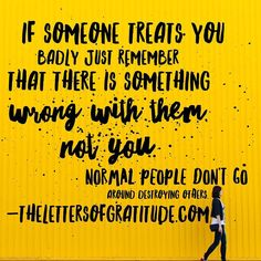 If someone treats you badly just remember that there is something wrong with them not you.  Normal people don't go around destroying others. #qotd #quote #quoteoftheday #quotestoliveby #gratitude #happiness #thelettersofgratitude #growth #wisdom #wisewords #inspirationalquote #inspiringquotes by thelettersofgratitude