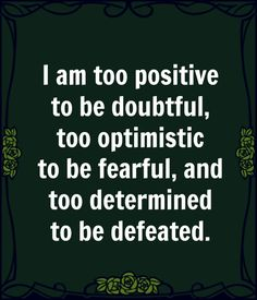 I am too positive to be doubtful, too optimistic to be fearful, and too determined to be defeated