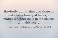 Anybody going ahead is alone or thinks he is lonely at times, no matter whether he is in the church or in the world. ~Carl Jung, Letters Vol. II, Pages 133-138