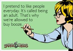 I pretend to like people everyday. It's called being an adult. That's why we're allowed to buy booze. / Snarkecards