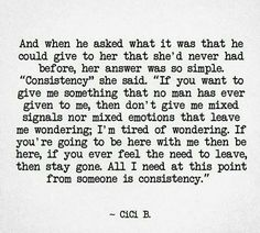 I haven't had consisitency. They come, learn I'm not easy and fast away. Show me you're patience, that want me and only me, and be consistent. That simple and yet so hard nowandays...