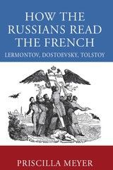 HOW THE RUSSIANS READ THE FRENCH: LERMONTOV, DOSTOEVSKY, TOLSTOY~Priscilla Meyer~University of Wisconsin Press~2008