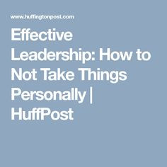 Effective Leadership: How to Not Take Things Personally | HuffPost