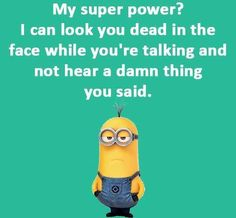 My superpower? I can look you dead in the face while you're talking and not hear a damn thing you said.