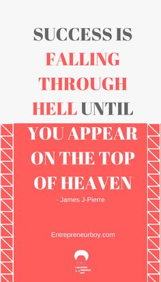 Success is falling through hell until you appear on the top of heaven. – James J-Pierre Quote