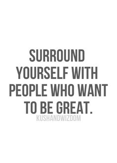 Surround yourself with people who want to be great!