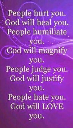 """Love this quote :""""People hurt you; God will heal you. People humiliate you; God will magnify you. People judge you; God will justify you. People hate you; God will LOVE you. Prayer Quotes, Spiritual Quotes, Faith Quotes, Wisdom Quotes, Bible Quotes, Positive Quotes, Song Quotes, Inspirational Religious Quotes, Morning Inspirational Quotes"""