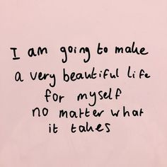 i am going to make a very beautiful life for myself no matter what it takes.