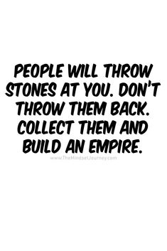 People will throw stones at you. Don& throw them back. Collect them and build an empire: The Minds, Wisdom Quotes, True Quotes, Quotes To Live By, Motivational Quotes, Funny Quotes, Inspirational Quotes, Work Encouragement Quotes, Encouraging Sayings, Quotes Quotes