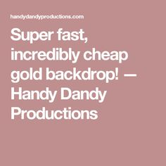 Super fast, incredibly cheap gold backdrop! — Handy Dandy Productions
