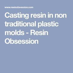 Casting resin in non traditional plastic molds - Resin Obsession