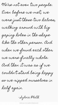 This is what it feels like, except that for once it wasn't us destroying our happiness. We both finally found true love and happiness, and we fought hard for it. We embraced it. It's as if life couldn't stand seeing us happy and ripped us apart.