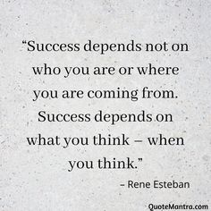 """Success depends not on who you are or where you are coming from. Success depends on what you think – when you think."" – Rene Esteban"