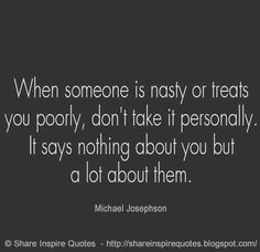 When someone is nasty or treat you poorly, don't take it personally. It says nothing about you but a lot about them. ~Michael Josephson   #FamousPeople #famousquotes #famouspeoplequotes #famousquotesandsayings #famouspeoplequotesandsayings #quotesbyfamouspeople #quotesbyMichaelJosephson #MichaelJosephson #MichaelJosephsonquotes #nasty #treats #poorly #personally #shareinspirequotes #share #inspire #quotes #whatsapp