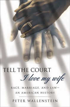Tell the Court I Love My Wife: Race, Marriage, and Law - An American History
