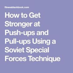 How to Get Stronger at Push-ups and Pull-ups Using a Soviet Special Forces Technique