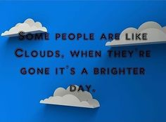 Some people are like clouds, when they're gone it's a brighter day. thedailyquotes.com