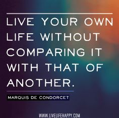Live your own life without comparing it with that of another. - Marquis de Condorcet