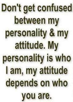 Words of Wisdom.Don't get confused between my personality & my attitude. My personality is who I am, my attitude depends on who you are. Great Quotes, Quotes To Live By, Me Quotes, Funny Quotes, Inspirational Quotes, People Quotes, Attitude Quotes, Qoutes, Super Quotes