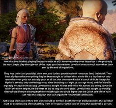 Confession:  Now that I've finished playing Trespasser with an elf, I have to say the elven Inquisitor is the probably the most tragic play-through out of the races you choose from. Lavellan loses so much more than their arm by the end of Inquisition.  [[MORE]]  They lose their clan (possibly), their arm, and (unless your female elf romances Sera) their faith. They basically learn that everything they've been taught to believe their whole life is a lie; that not only were the elven gods…