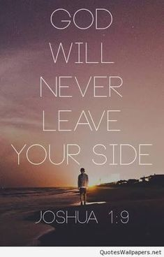 God will never leave your side ~~I Love the Bible and Jesus Christ, Christian Quotes and verses. Biblical Quotes, Bible Verses Quotes, Bible Scriptures, Faith Quotes, Spiritual Quotes, Quotes From The Bible, Quotes Quotes, Godly Quotes, Favorite Bible Verses