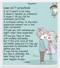 Love isn't practical. It isn't meant to be easy. It doesn't appear on command. It doesn't let you fall for whomever you like. It surfaces at neither the most opportune moment nor in the most convenient...