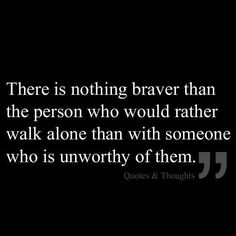"""""""There is nothing braver than the person who would rather walk alone than with someone who is unworthy of them."""" ~ Never settle. Never. Better to be alone than with the wrong one."""