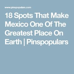 18 Spots That Make Mexico One Of The Greatest Place On Earth | Pinspopulars