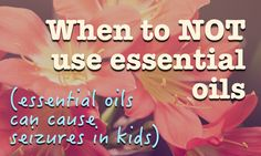 When to NOT use essential oils (Essential oils can cause seizures in kids)