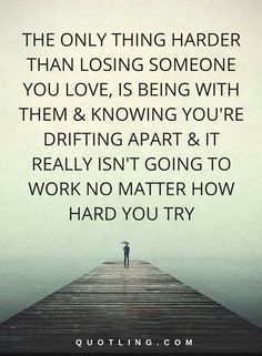 Hurt Quotes   The only thing harder than losing someone you love, is being with them & knowing you're drifting apart & it really isn't going to work no matter how hard u try