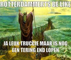 Rotterdammerts Be Like: is nog een tering end lopen.